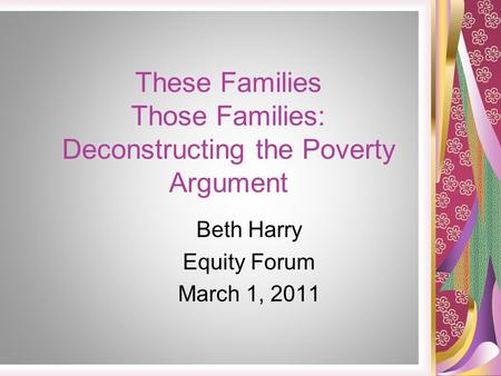 These Families Those Families: Deconstructing the Poverty Argument Beth Harry Equity Forum March 1, 2011.