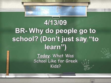 "4/13/09 BR- Why do people go to school? (Don't just say ""to learn"") Today: What Was School Like for Greek Kids?"