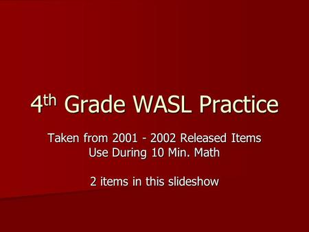 4 th Grade WASL Practice Taken from 2001 - 2002 Released Items Use During 10 Min. Math 2 items in this slideshow.