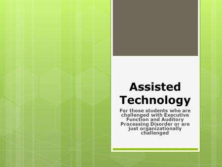 Assisted Technology For those students who are challenged with Executive Function and Auditory Processing Disorder or are just organizationally challenged.