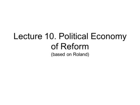 Lecture 10. Political Economy of Reform (based on Roland)