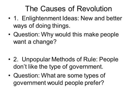 The Causes of Revolution 1. Enlightenment Ideas: New and better ways of doing things. Question: Why would this make people want a change? 2. Unpopular.