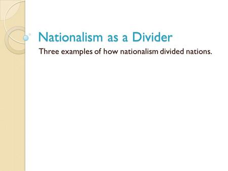 Nationalism as a Divider Three examples of how nationalism divided nations.
