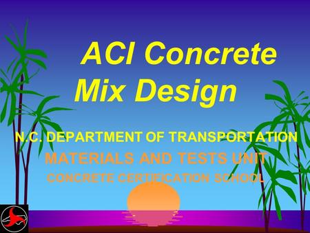 ACI Concrete Mix Design N.C. DEPARTMENT OF TRANSPORTATION MATERIALS AND TESTS UNIT CONCRETE CERTIFICATION SCHOOL.