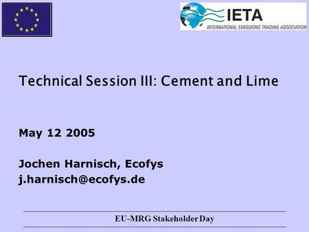 EU-MRG Stakeholder Day Technical Session III: Cement and Lime May 12 2005 Jochen Harnisch, Ecofys