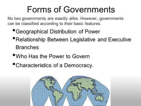 Forms of Governments Geographical Distribution of Power Relationship Between Legislative and Executive Branches Who Has the Power to Govern Characteristics.