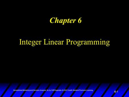 Spreadsheet Modeling and Decision Analysis, 3e, by Cliff Ragsdale. © 2001 South-Western/Thomson Learning. 6-1 Integer Linear Programming Chapter 6.