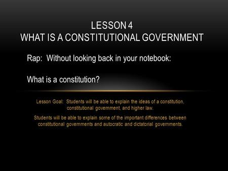 Lesson Goal: Students will be able to explain the ideas of a constitution, constitutional government, and higher law. Students will be able to explain.