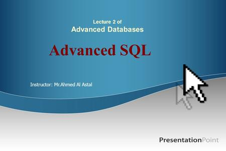 Lecture 2 of Advanced Databases Advanced SQL Instructor: Mr.Ahmed Al Astal.