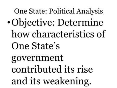 One State: Political Analysis Objective: Determine how characteristics of One State's government contributed its rise and its weakening.