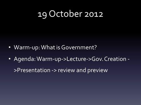 19 October 2012 Warm-up: What is Government? Agenda: Warm-up->Lecture->Gov. Creation - >Presentation -> review and preview.