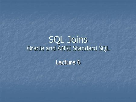SQL Joins Oracle and ANSI Standard SQL Lecture 6.