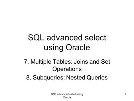 SQL advanced select using Oracle 1 7. Multiple Tables: Joins and Set Operations 8. Subqueries: Nested Queries.