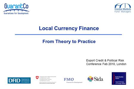 Local Currency Finance From Theory to Practice Export Credit & Political Risk Conference Feb 2010, London.