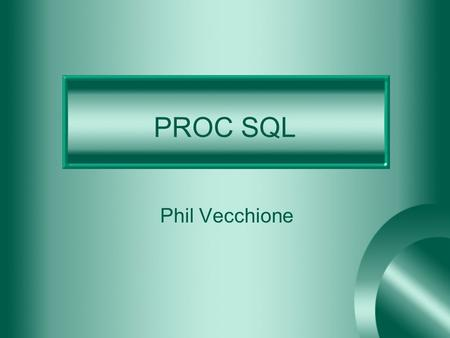 PROC SQL Phil Vecchione. SQL Structured Query Language Developed by IBM in the early 1970's From the 70's to the late 80's there were different types.
