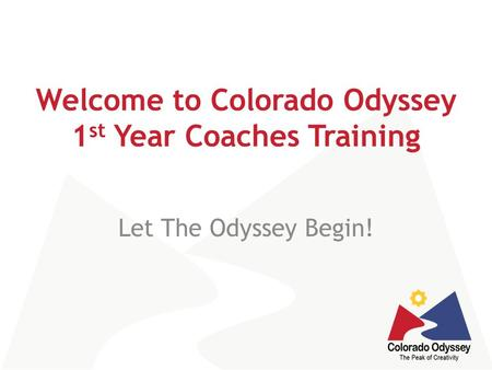Welcome to Colorado Odyssey 1 st Year Coaches Training Let The Odyssey Begin!