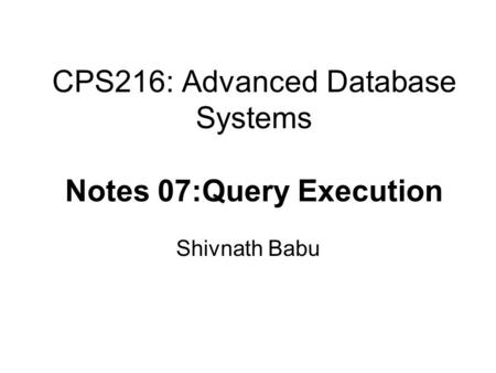 CPS216: Advanced Database Systems Notes 07:Query Execution Shivnath Babu.