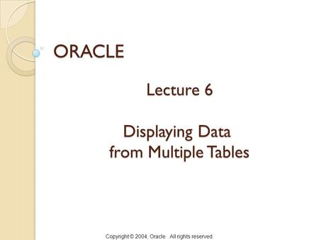Copyright © 2004, Oracle. All rights reserved. Lecture 6 Displaying Data from Multiple Tables ORACLE.