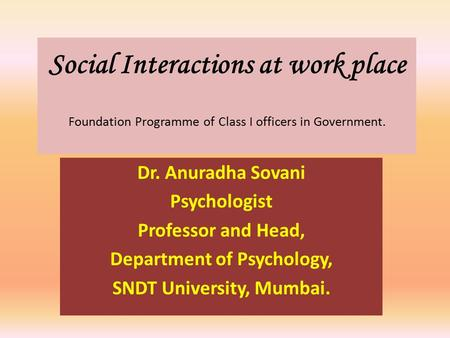 Social Interactions at work place Foundation Programme of Class I officers in Government. Dr. Anuradha Sovani Psychologist Professor and Head, Department.