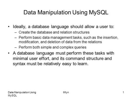 Data Manipulation Using MySQL tMyn1 Data Manipulation Using MySQL Ideally, a database language should allow a user to: –Create the database and relation.