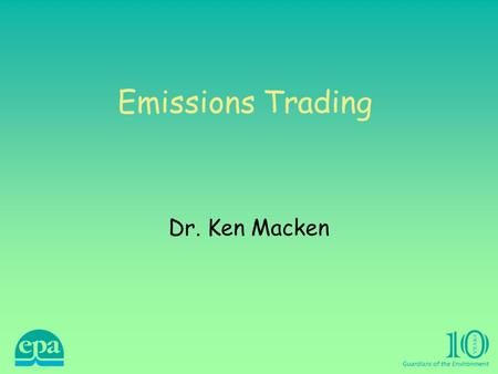 Emissions Trading Dr. Ken Macken. Emissions Trading Directive The Directive was approved by the European Parliament on 2 July 2003, and by the Council.