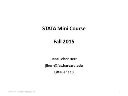 STATA Mini Course Fall 2015 Jane Leber Herr Littauer 113 1Stata Mini Course – Spring 2015.