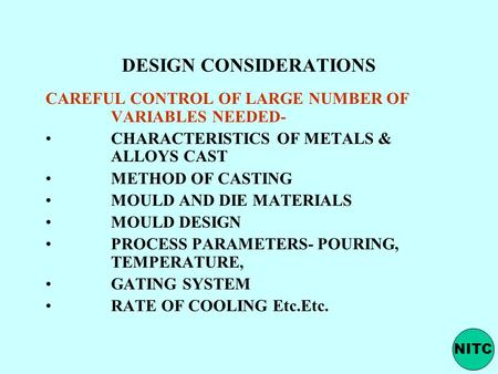 DESIGN CONSIDERATIONS CAREFUL CONTROL OF LARGE NUMBER OF VARIABLES NEEDED- CHARACTERISTICS OF METALS & ALLOYS CAST METHOD OF CASTING MOULD AND DIE MATERIALS.