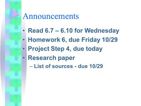 Announcements Read 6.7 – 6.10 for Wednesday Homework 6, due Friday 10/29 Project Step 4, due today Research paper –List of sources - due 10/29.