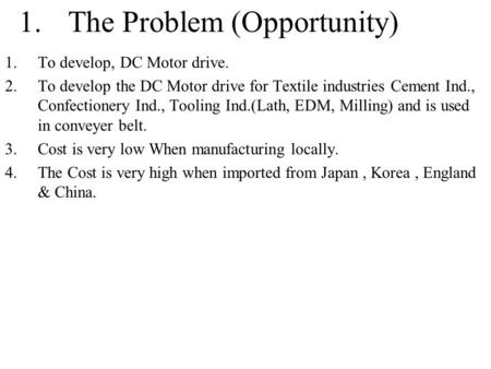 1.The Problem (Opportunity) 1.To develop, DC Motor drive. 2.To develop the DC Motor drive for Textile industries Cement Ind., Confectionery Ind., Tooling.