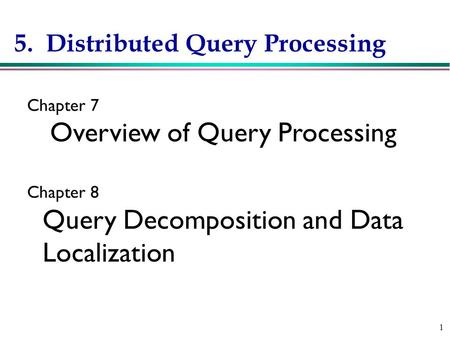 1 5. Distributed Query Processing Chapter 7 Overview of Query Processing Chapter 8 Query Decomposition and Data Localization.