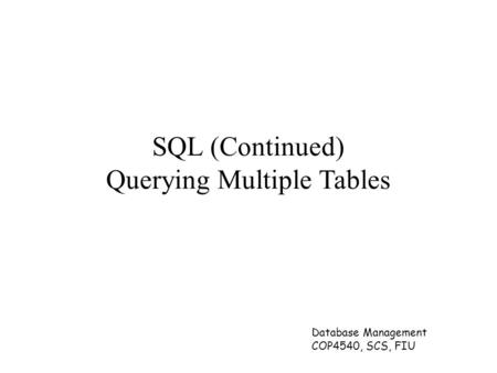 Database Management COP4540, SCS, FIU SQL (Continued) Querying Multiple Tables.
