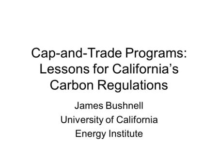 Cap-and-Trade Programs: Lessons for California's Carbon Regulations James Bushnell University of California Energy Institute.