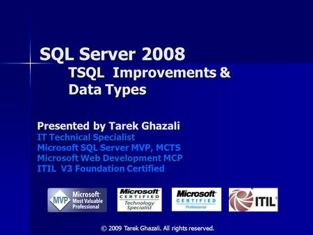 TSQL Improvements & Data Types SQL Server 2008 TSQL Improvements & Data Types Presented by Tarek Ghazali IT Technical Specialist Microsoft SQL Server MVP,