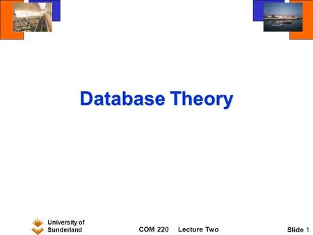 University of Sunderland COM 220Lecture Two Slide 1 Database Theory.