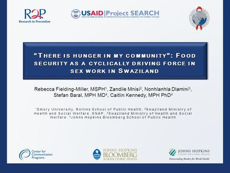"""T HERE IS HUNGER IN MY COMMUNITY "": F OOD SECURITY AS A CYCLICALLY DRIVING FORCE IN SEX WORK IN S WAZILAND Rebecca Fielding-Miller, MSPH 1, Zandile Mnisi."