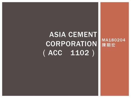 MA180204 陳朝宏 ASIA CEMENT CORPORATION ( ACC 1102 ).