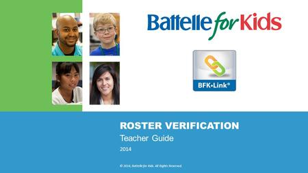 2014 © 2014, Battelle for Kids. All Rights Reserved. ROSTER VERIFICATION Teacher Guide.