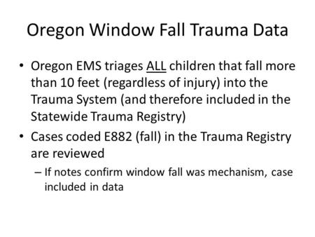Oregon Window Fall Trauma Data Oregon EMS triages ALL children that fall more than 10 feet (regardless of injury) into the Trauma System (and therefore.