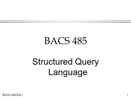 BACS--485 SQL 11 BACS 485 Structured Query Language.