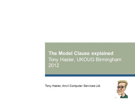 The Model Clause explained Tony Hasler, UKOUG Birmingham 2012 Tony Hasler, Anvil Computer Services Ltd.