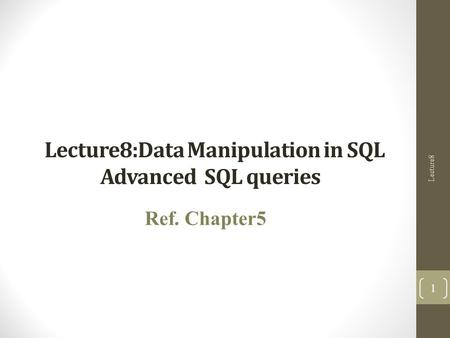 Lecture8:Data Manipulation in SQL Advanced SQL queries Ref. Chapter5 Lecture8 1.