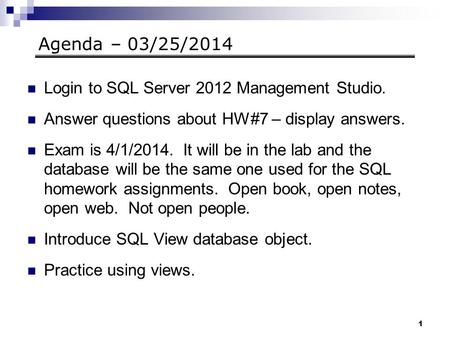 1 Agenda – 03/25/2014 Login to SQL Server 2012 Management Studio. Answer questions about HW#7 – display answers. Exam is 4/1/2014. It will be in the lab.