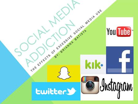 SOCIAL MEDIA ADDICTION THE EFFECTS OF EXCESSIVE SOCIAL MEDIA USE BY: BRIANNA BATISTA.