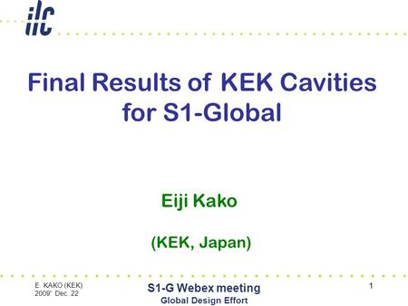E. KAKO (KEK) 2009' Dec. 22 S1-G Webex meeting Global Design Effort 1 Final Results of KEK Cavities for S1-Global Eiji Kako (KEK, Japan)