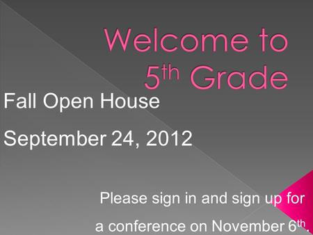 Fall Open House September 24, 2012 Please sign in and sign up for a conference on November 6 th.