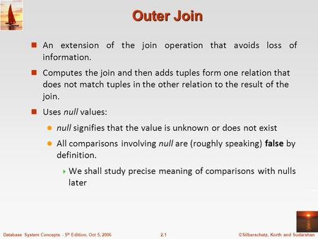 ©Silberschatz, Korth and Sudarshan2.1Database System Concepts - 5 th Edition, Oct 5, 2006 Outer Join n An extension of the join operation that avoids loss.