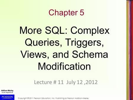 Copyright © 2011 Pearson Education, Inc. Publishing as Pearson Addison-Wesley Chapter 5 Lecture # 11 July 12,2012 More SQL: Complex Queries, Triggers,