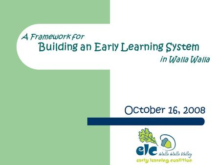 A Framework for Building an Early Learning System in Walla Walla October 16, 2008.