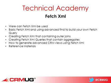 @CRMUG Technical Academy Fetch Xml Were can Fetch Xml be used Basic Fetch Xml and using advanced find to build your own Fetch Query Creating Fetch Xml.