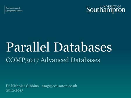 Parallel Databases COMP3017 Advanced Databases Dr Nicholas Gibbins - 2012-2013.